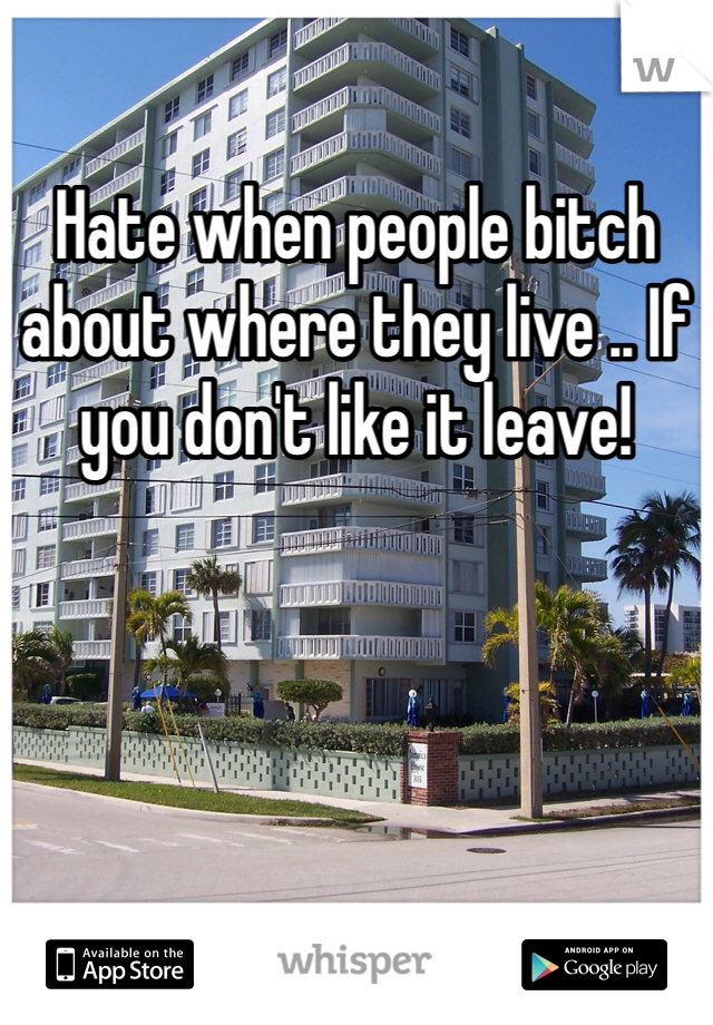 Hate when people bitch about where they live .. If you don't like it leave!