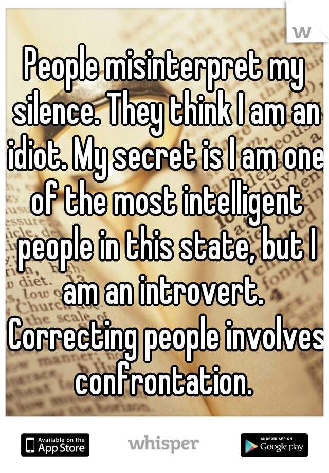 People misinterpret my silence. They think I am an idiot. My secret is I am one of the most intelligent people in this state, but I am an introvert.  Correcting people involves confrontation.