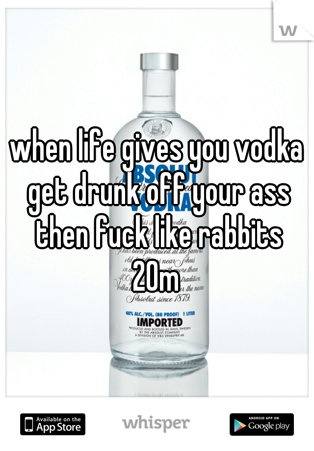 when life gives you vodka get drunk off your ass then fuck like rabbits 20m