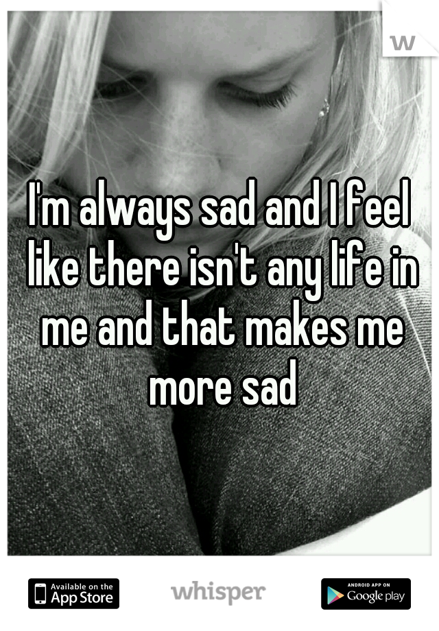 I'm always sad and I feel like there isn't any life in me and that makes me more sad