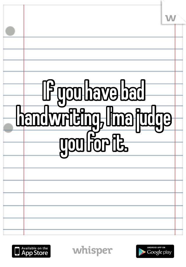 If you have bad handwriting, I'ma judge you for it.