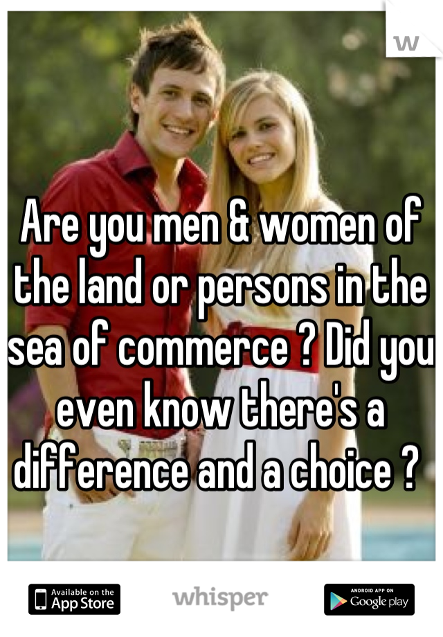 Are you men & women of the land or persons in the sea of commerce ? Did you even know there's a difference and a choice ?