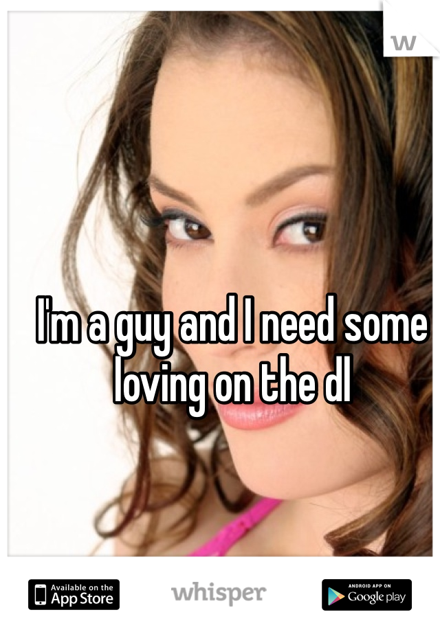 I'm a guy and I need some loving on the dl