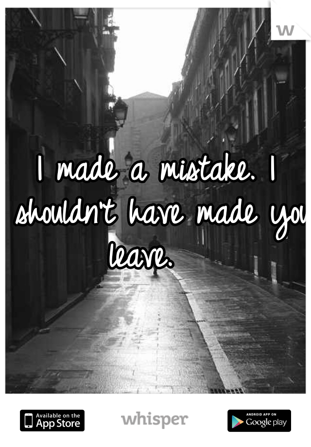 I made a mistake. I shouldn't have made you leave.