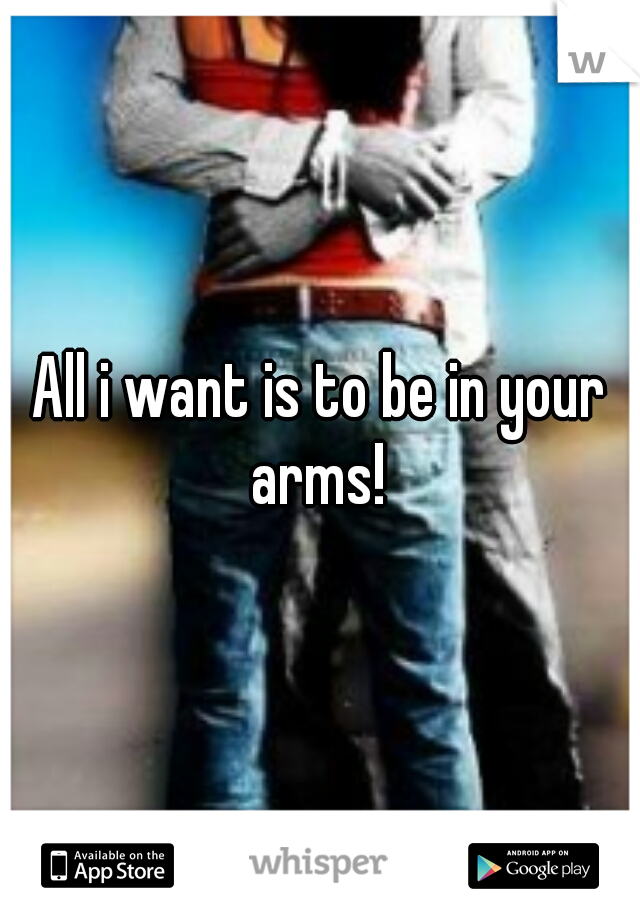 All i want is to be in your arms!