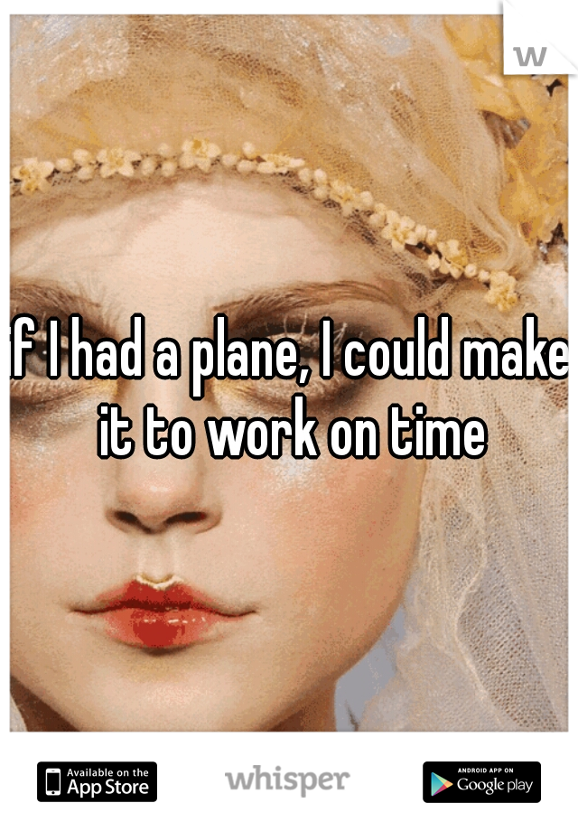 if I had a plane, I could make it to work on time