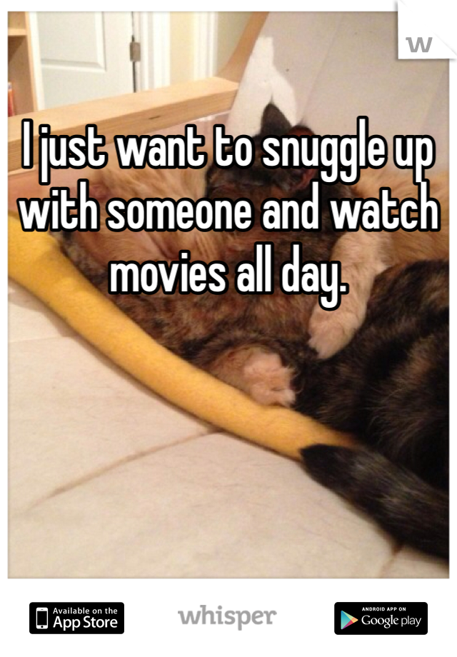 I just want to snuggle up with someone and watch movies all day.