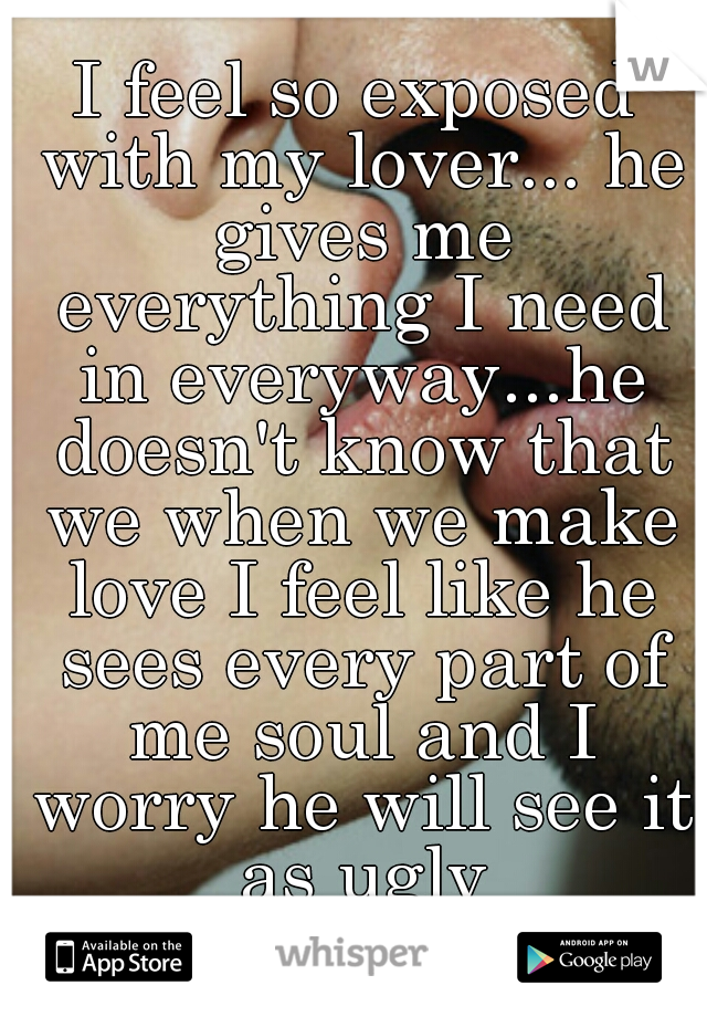 I feel so exposed with my lover... he gives me everything I need in everyway...he doesn't know that we when we make love I feel like he sees every part of me soul and I worry he will see it as ugly
