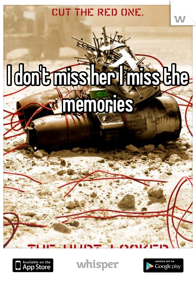 I don't miss her I miss the memories