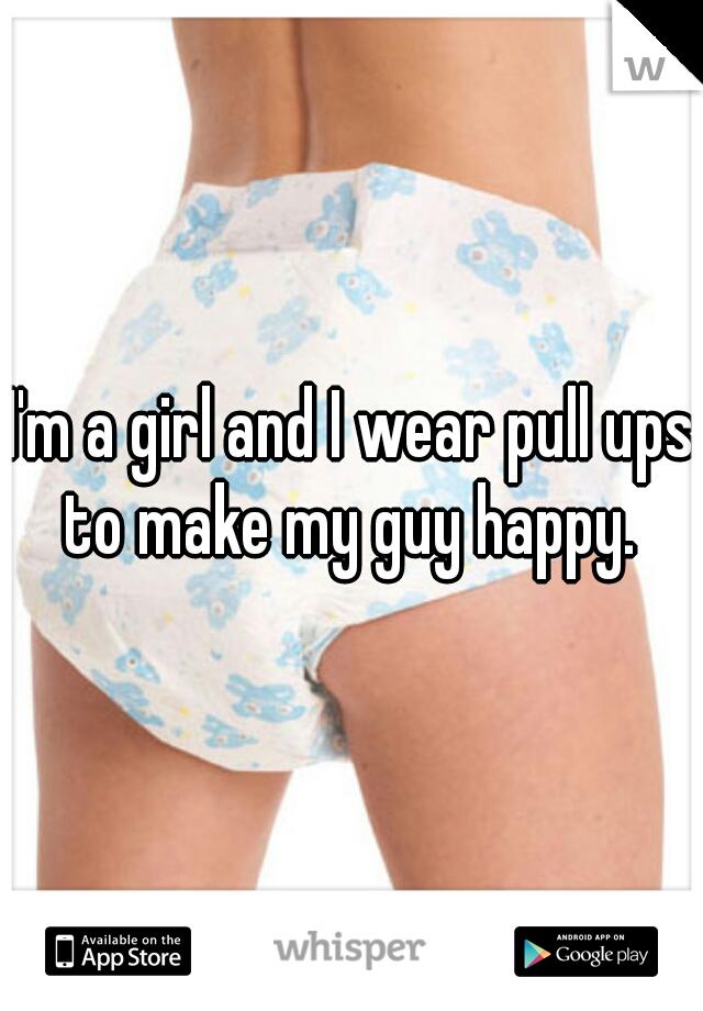 I'm a girl and I wear pull ups to make my guy happy.