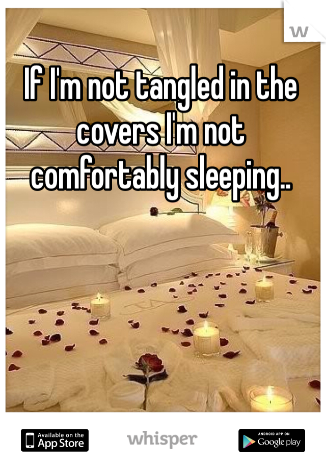 If I'm not tangled in the covers I'm not comfortably sleeping..
