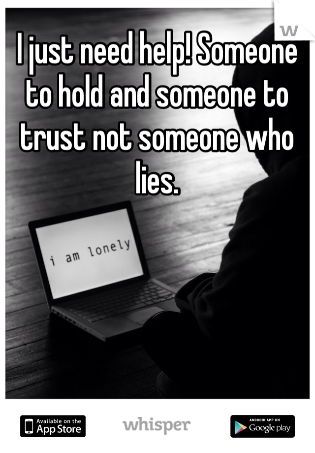 I just need help! Someone to hold and someone to trust not someone who lies.