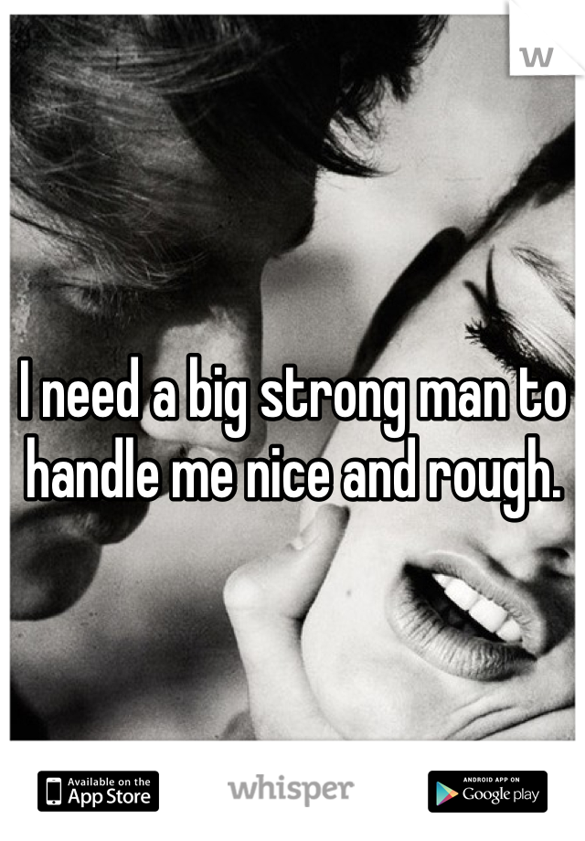 I need a big strong man to handle me nice and rough.