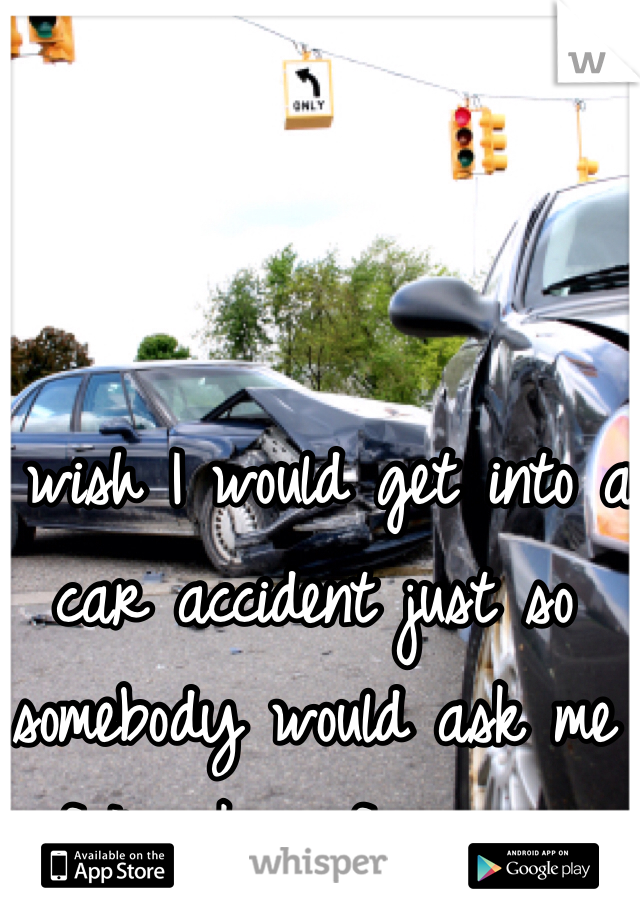 I wish I would get into a car accident just so somebody would ask me if I'm okay for once...