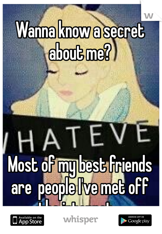 Wanna know a secret about me?     Most of my best friends are  people I've met off the internet...