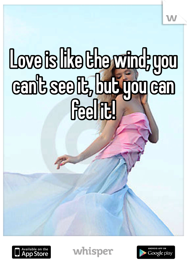 Love is like the wind; you can't see it, but you can feel it!