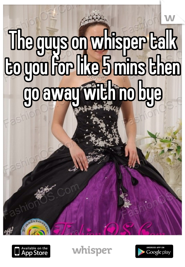 The guys on whisper talk to you for like 5 mins then go away with no bye