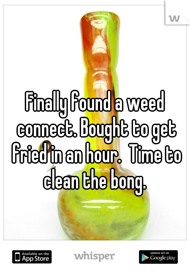 Finally found a weed connect. Bought to get fried in an hour.  Time to clean the bong.