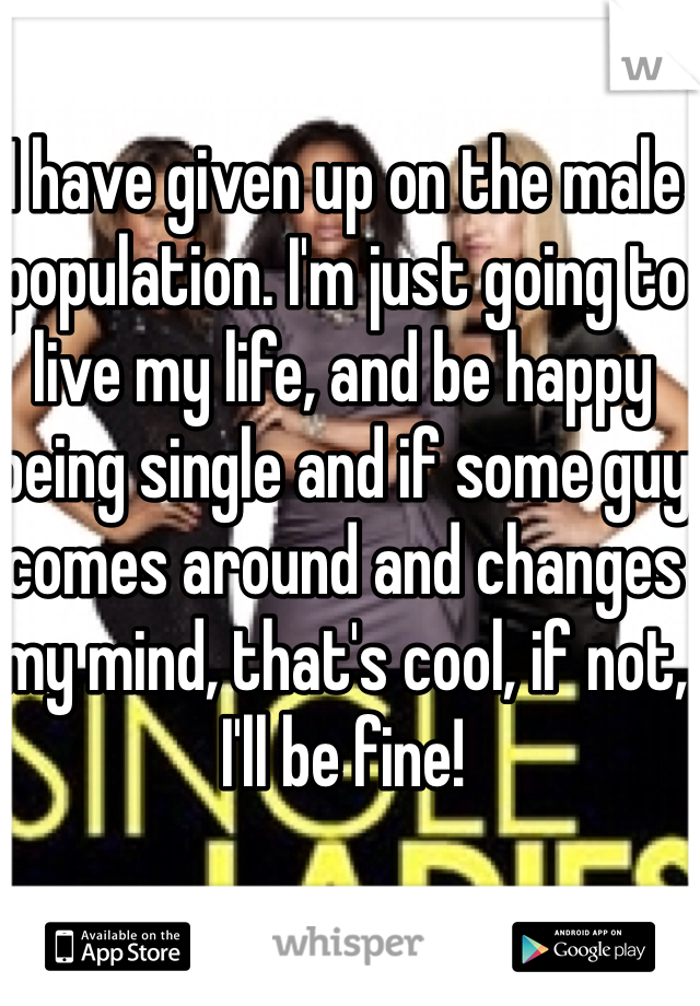 I have given up on the male population. I'm just going to live my life, and be happy being single and if some guy comes around and changes my mind, that's cool, if not, I'll be fine!