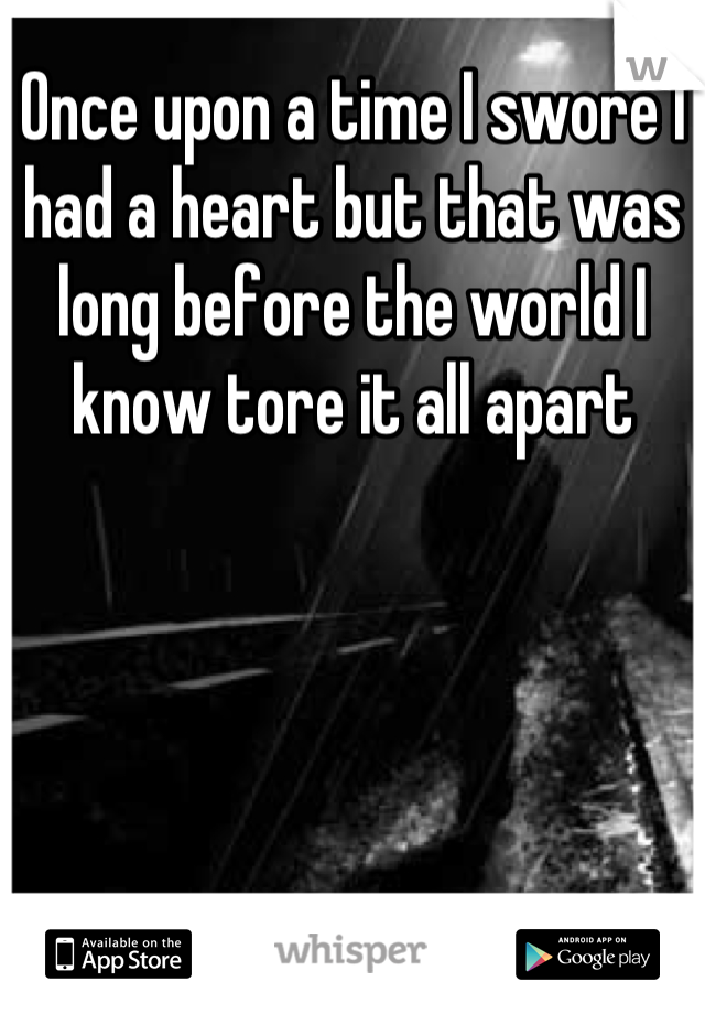 Once upon a time I swore I had a heart but that was long before the world I know tore it all apart