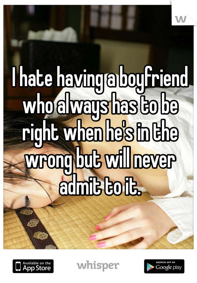 I hate having a boyfriend who always has to be right when he's in the wrong but will never  admit to it.