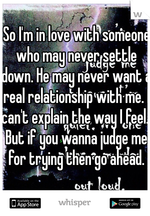 So I'm in love with someone who may never settle down. He may never want a real relationship with me. I can't explain the way I feel.. But if you wanna judge me for trying then go ahead.