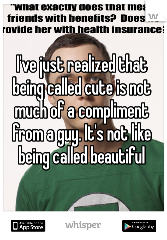 I've just realized that being called cute is not much of a compliment from a guy. It's not like being called beautiful