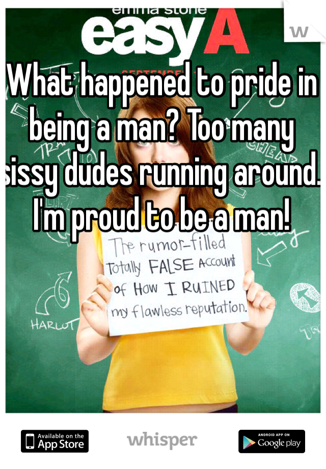 What happened to pride in being a man? Too many sissy dudes running around. I'm proud to be a man!