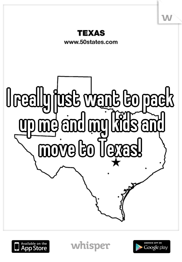 I really just want to pack up me and my kids and move to Texas!