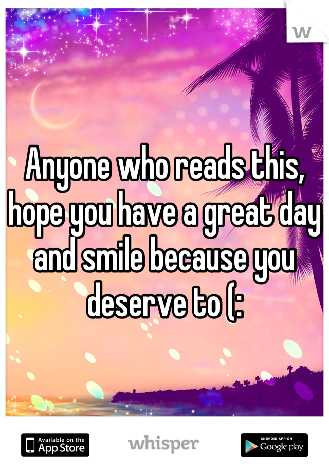 Anyone who reads this, hope you have a great day and smile because you deserve to (: