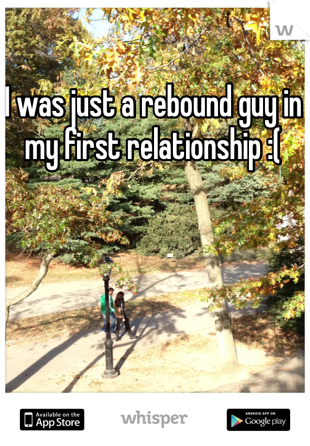 I was just a rebound guy in my first relationship :(