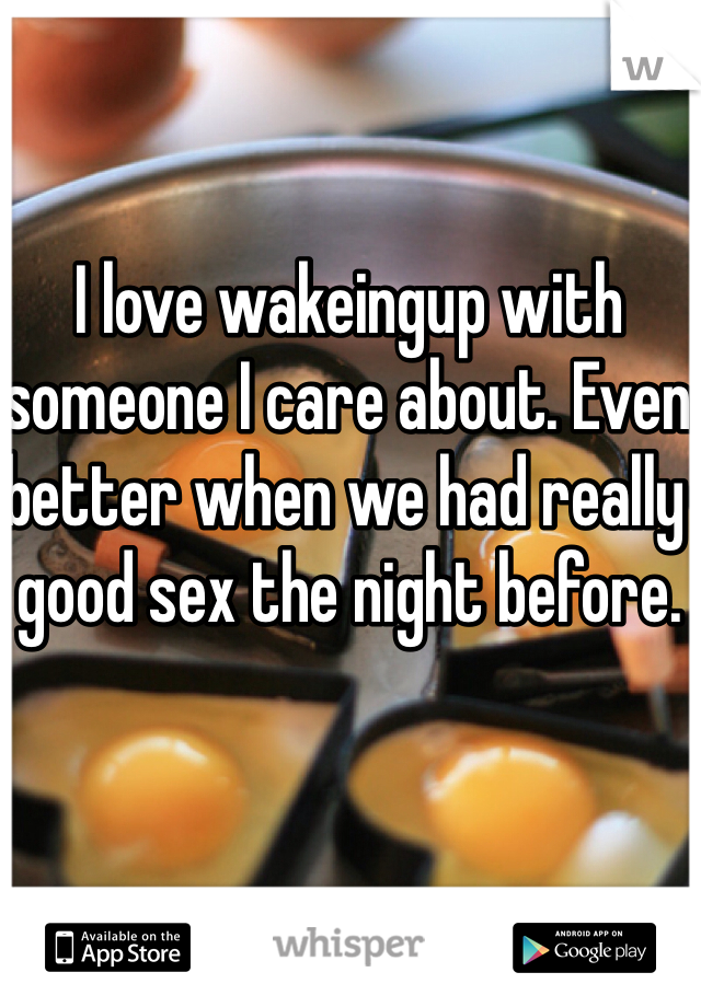 I love wakeingup with someone I care about. Even better when we had really good sex the night before.