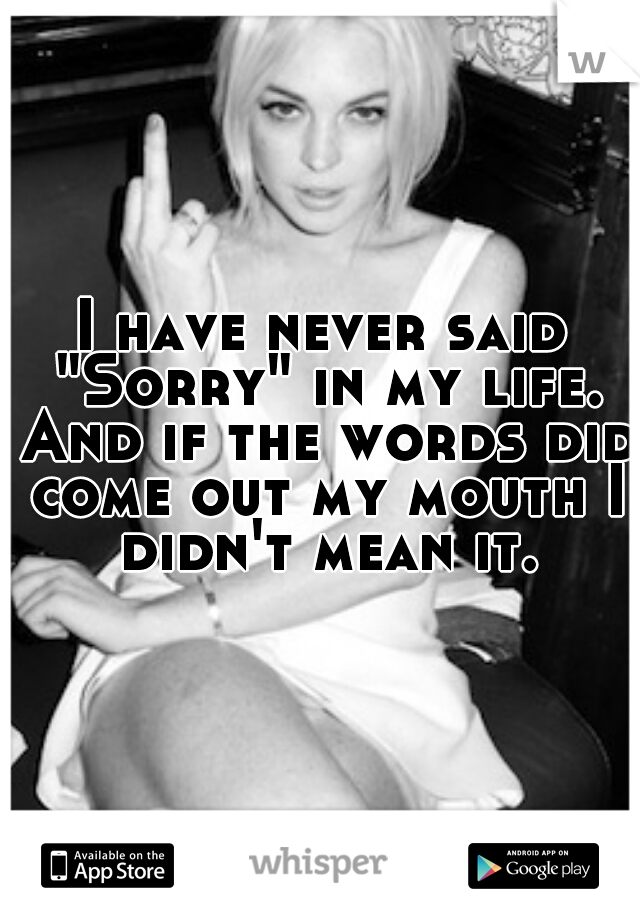 "I have never said ""Sorry"" in my life. And if the words did come out my mouth I didn't mean it."