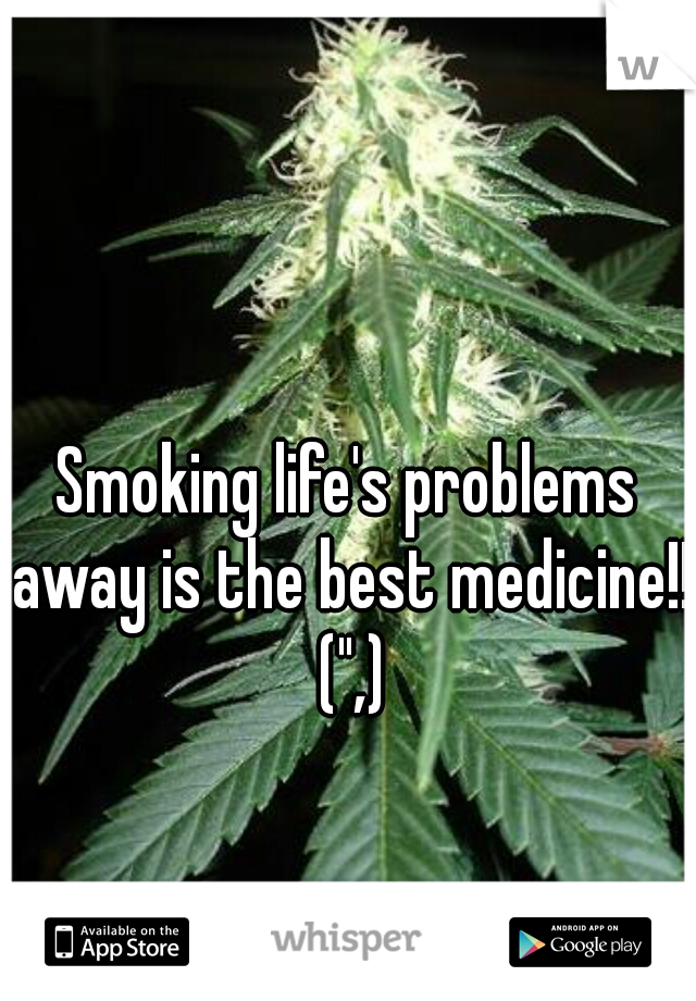 "Smoking life's problems away is the best medicine!! ("",)"