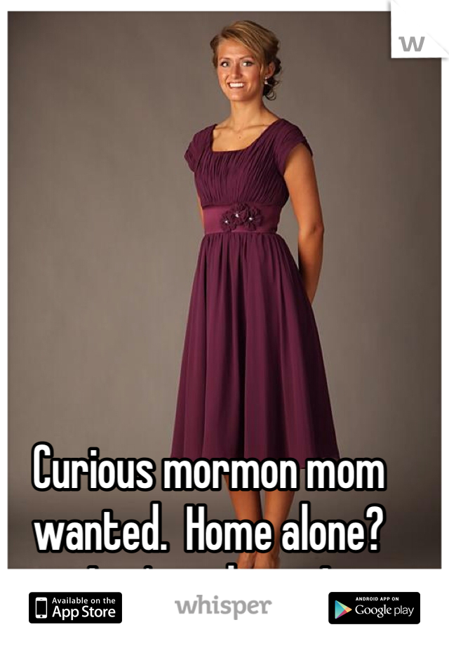 Curious mormon mom wanted.  Home alone?  Let's makeout!