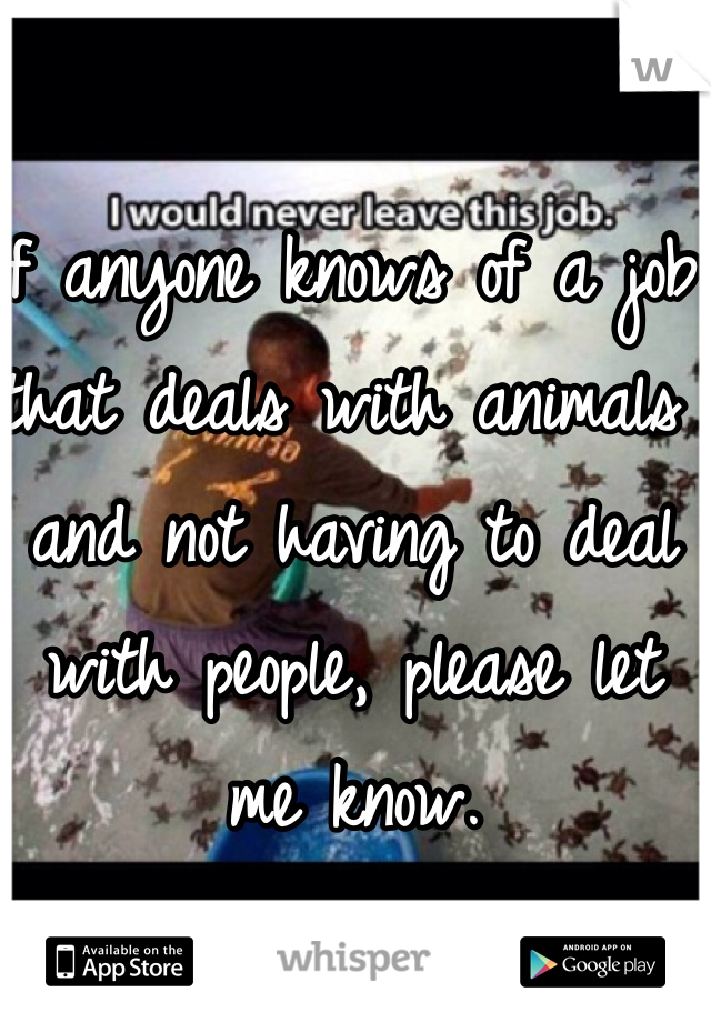 If anyone knows of a job that deals with animals and not having to deal with people, please let me know.