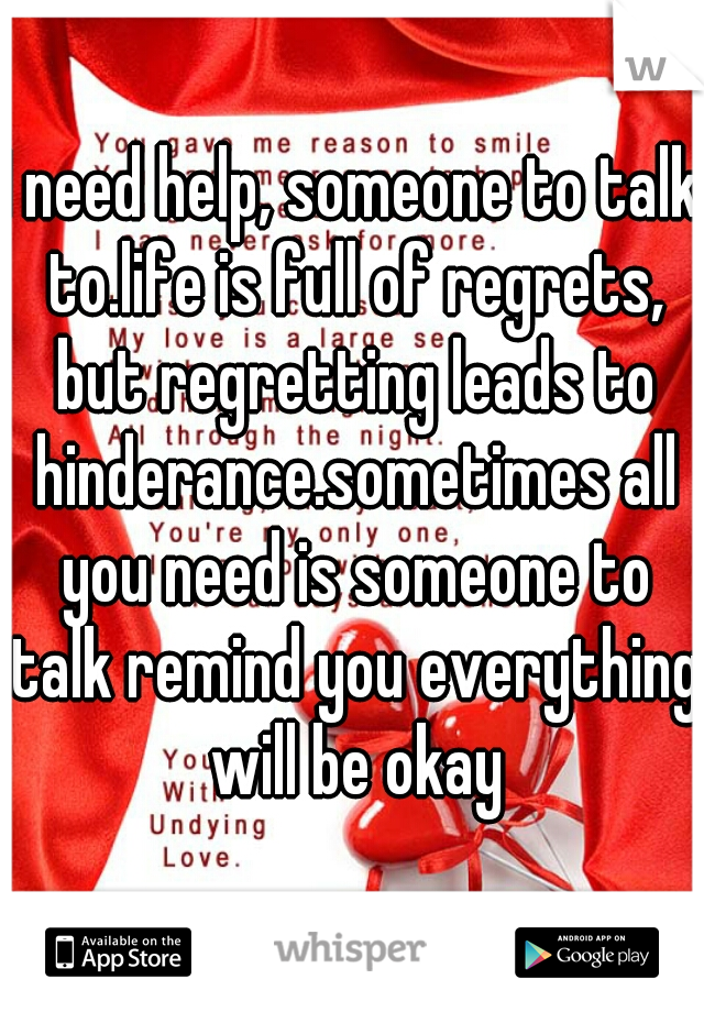 I need help, someone to talk to.life is full of regrets, but regretting leads to hinderance.sometimes all you need is someone to talk remind you everything will be okay