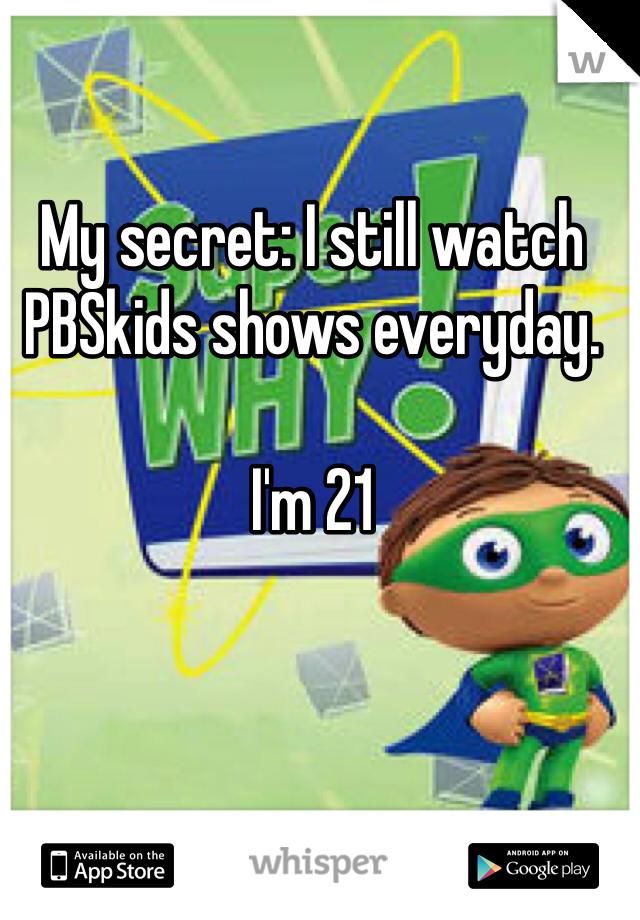 My secret: I still watch PBSkids shows everyday.  I'm 21
