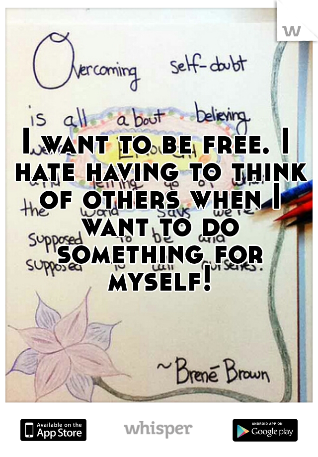 I want to be free. I hate having to think of others when I want to do something for myself!