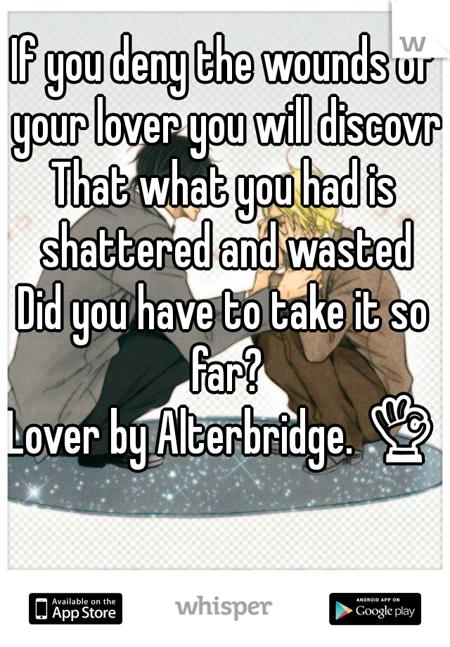 If you deny the wounds of your lover you will discovr That what you had is shattered and wasted Did you have to take it so far?  Lover by Alterbridge. 👌