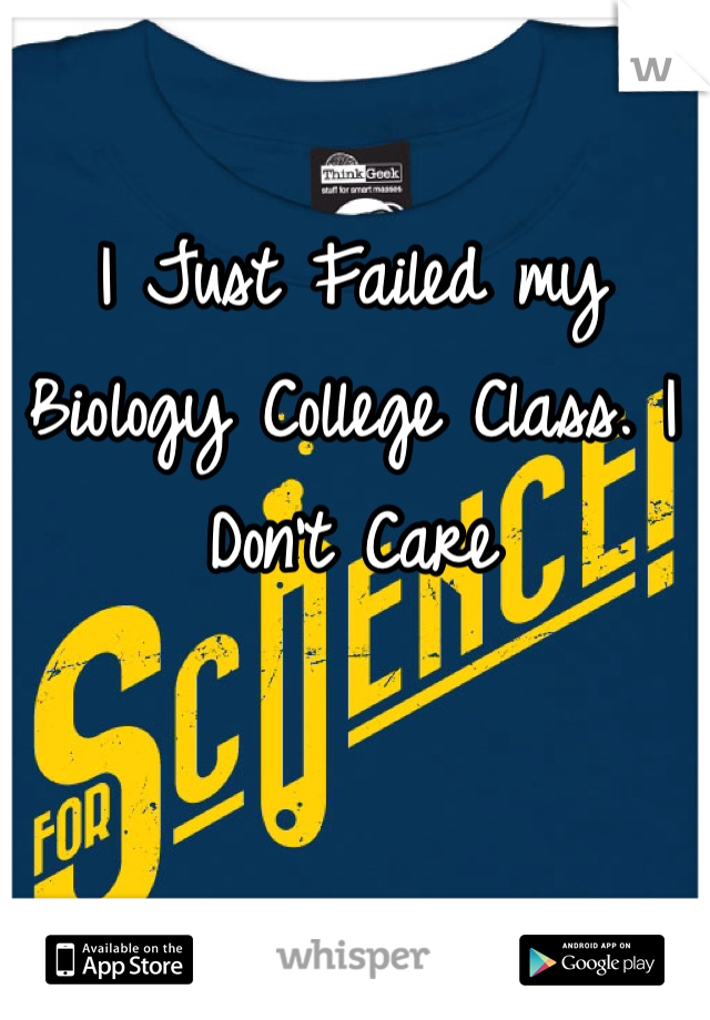 I Just Failed my Biology College Class. I Don't Care