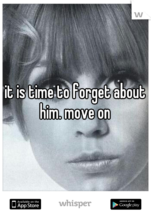 it is time to forget about him. move on
