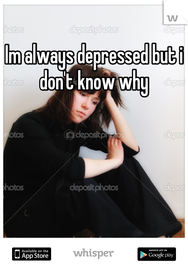 Im always depressed but i don't know why