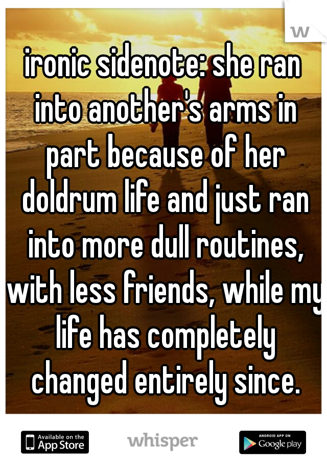 ironic sidenote: she ran into another's arms in part because of her doldrum life and just ran into more dull routines, with less friends, while my life has completely changed entirely since.