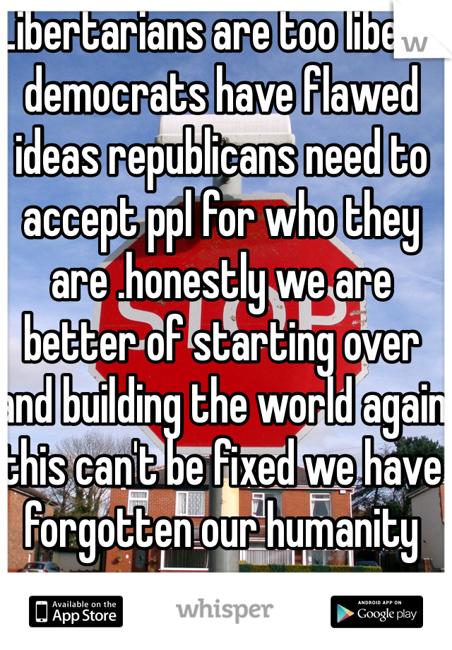 Libertarians are too liberal democrats have flawed ideas republicans need to accept ppl for who they are .honestly we are better of starting over and building the world again this can't be fixed we have forgotten our humanity