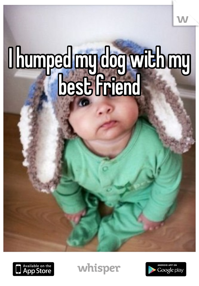 I humped my dog with my best friend