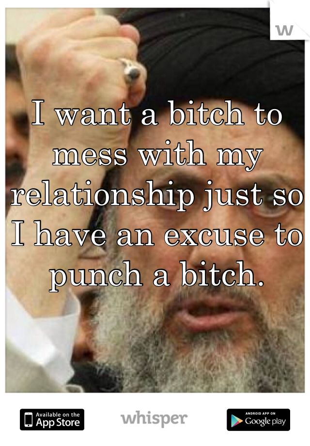 I want a bitch to mess with my relationship just so I have an excuse to punch a bitch.