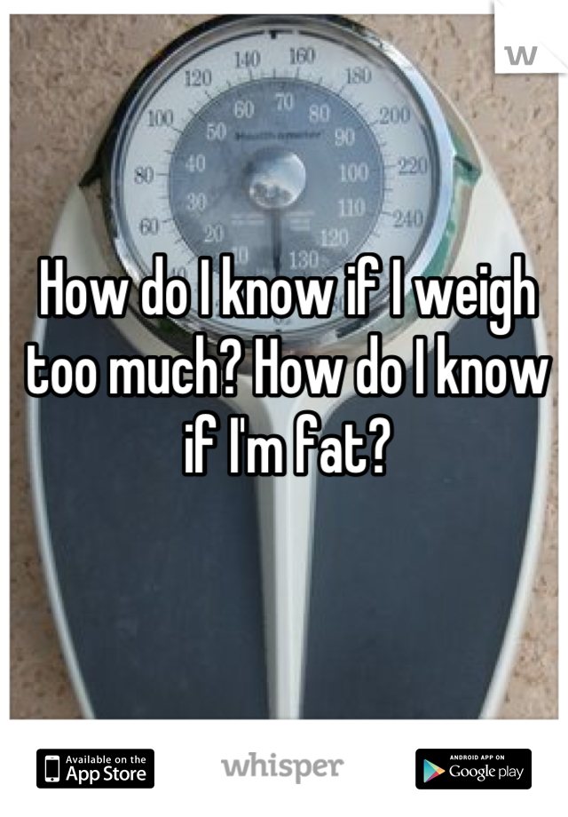 How do I know if I weigh too much? How do I know if I'm fat?
