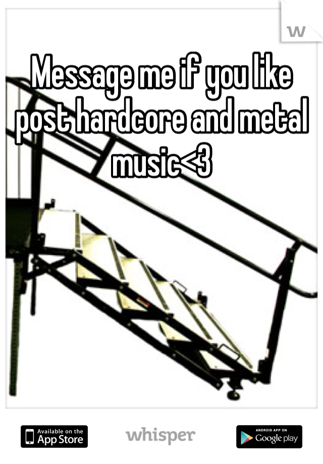 Message me if you like post hardcore and metal music<3