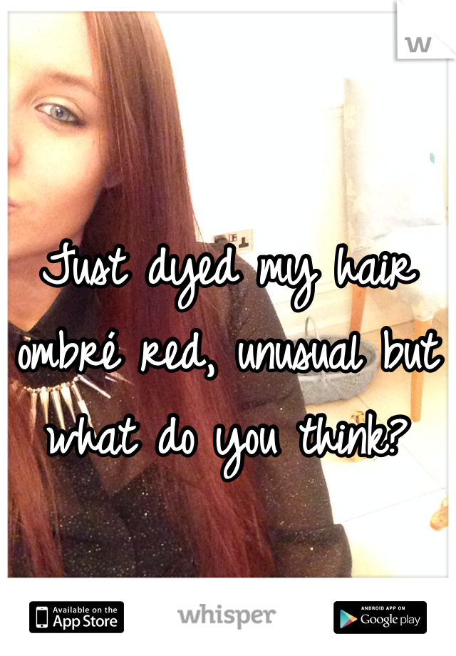 Just dyed my hair ombré red, unusual but what do you think?